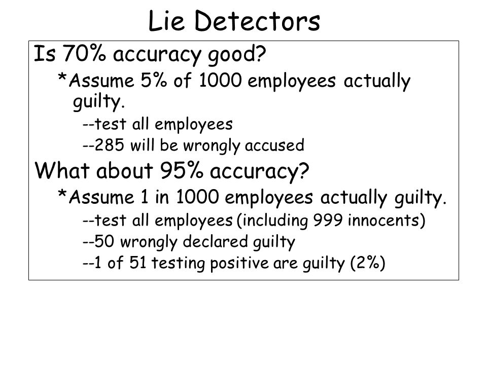 Lie Detectors Is 70% accuracy good? *Assume 5% of 1000 employees actually guilty. --test all employees --285 will be wrongly accused What about 95% ac