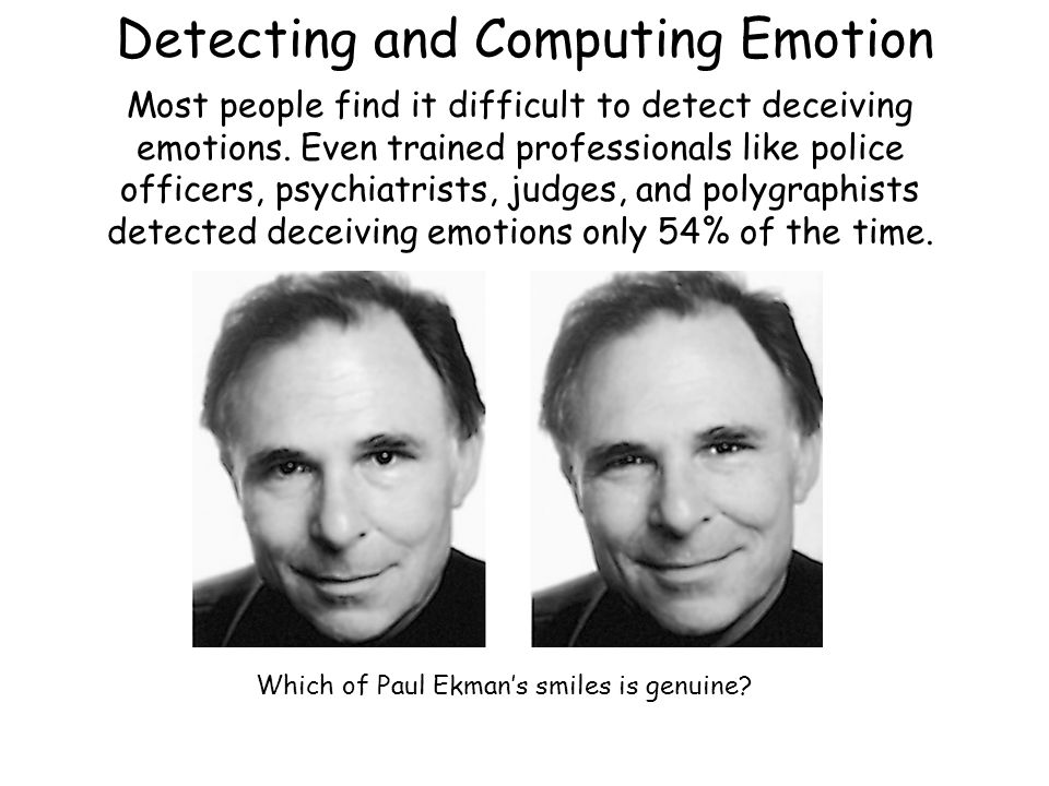 Detecting and Computing Emotion Most people find it difficult to detect deceiving emotions. Even trained professionals like police officers, psychiatr
