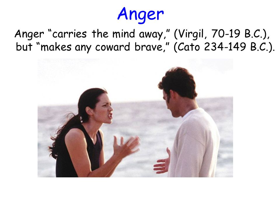 """Anger Anger """"carries the mind away,"""" (Virgil, 70-19 B.C.), but """"makes any coward brave,"""" (Cato 234-149 B.C.)."""