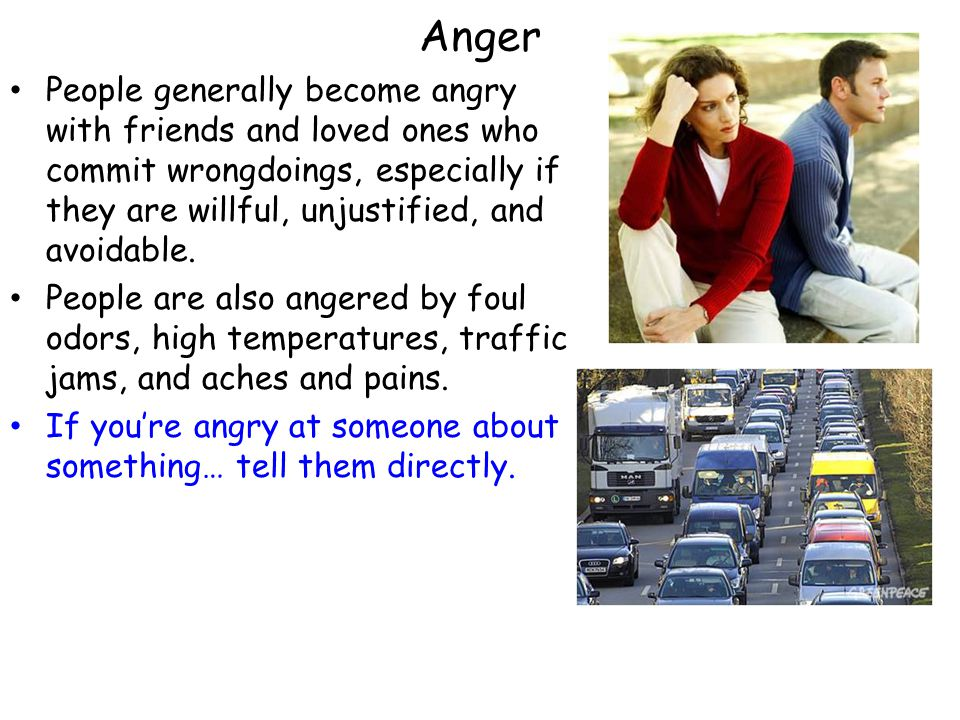 Anger People generally become angry with friends and loved ones who commit wrongdoings, especially if they are willful, unjustified, and avoidable. Pe
