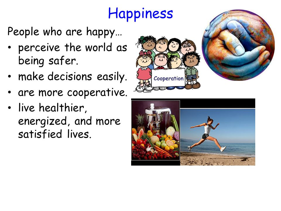 Happiness People who are happy… perceive the world as being safer. make decisions easily. are more cooperative. live healthier, energized, and more sa