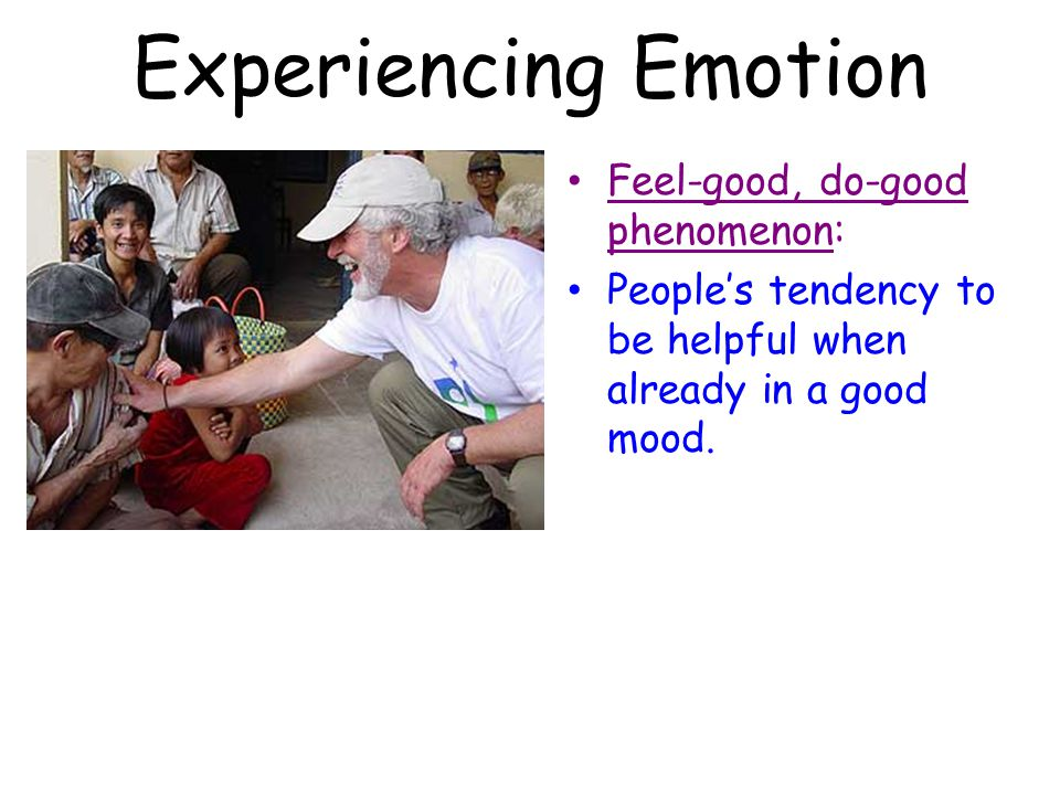Experiencing Emotion Feel-good, do-good phenomenon: People's tendency to be helpful when already in a good mood.