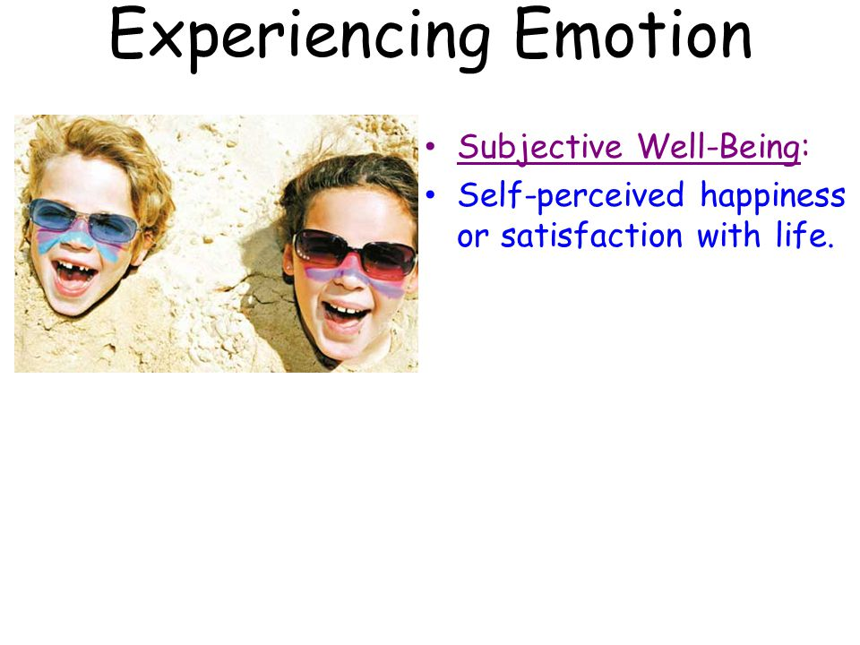 Experiencing Emotion Subjective Well-Being: Self-perceived happiness or satisfaction with life.