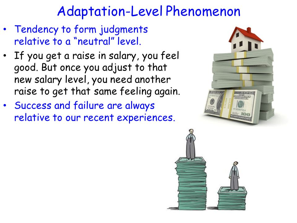 """Adaptation-Level Phenomenon Tendency to form judgments relative to a """"neutral"""" level. If you get a raise in salary, you feel good. But once you adjust"""
