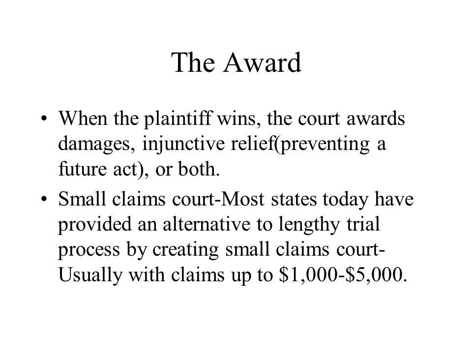 The Award When the plaintiff wins, the court awards damages, injunctive relief(preventing a future act), or both. Small claims court-Most states today