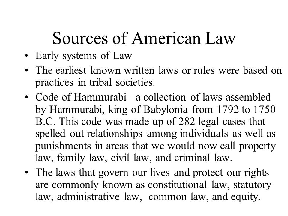 Sources of American Law Early systems of Law The earliest known written laws or rules were based on practices in tribal societies. Code of Hammurabi –