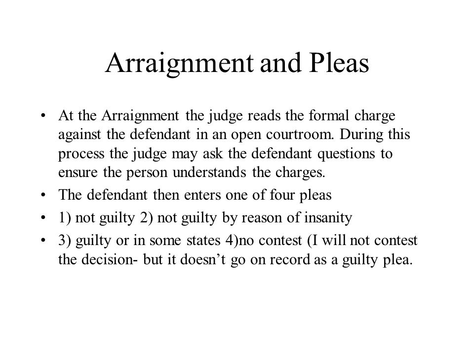Arraignment and Pleas At the Arraignment the judge reads the formal charge against the defendant in an open courtroom. During this process the judge m