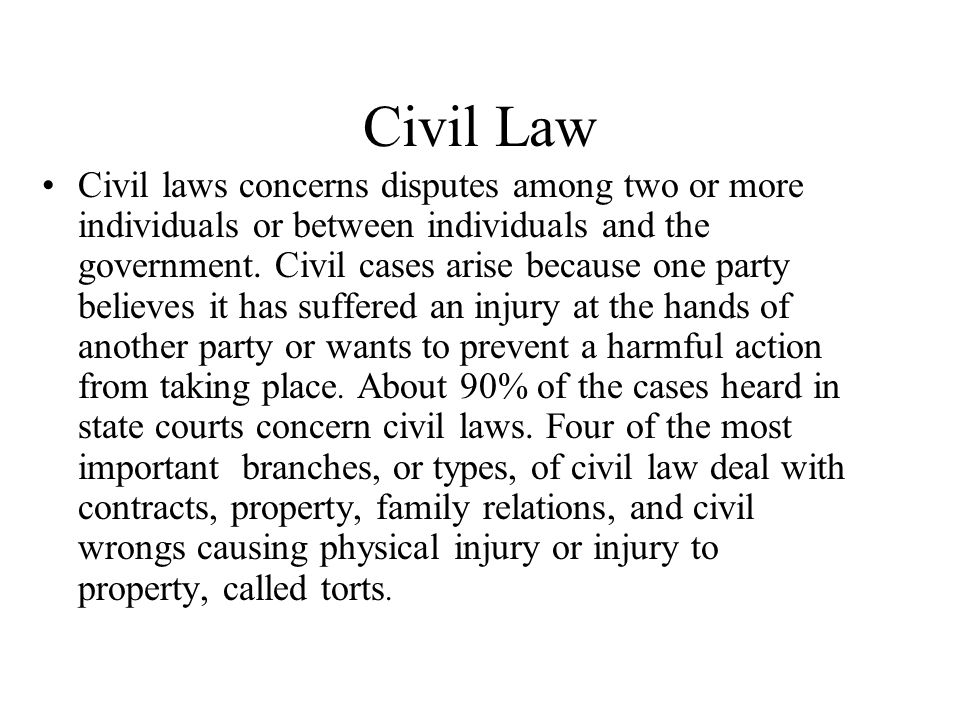 Civil Law Civil laws concerns disputes among two or more individuals or between individuals and the government. Civil cases arise because one party be