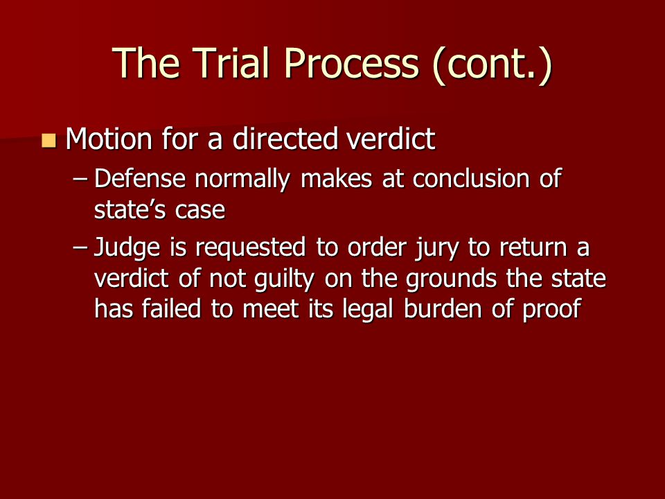 The Trial Process (cont.) Motion for a directed verdict Motion for a directed verdict –Defense normally makes at conclusion of state's case –Judge is requested to order jury to return a verdict of not guilty on the grounds the state has failed to meet its legal burden of proof