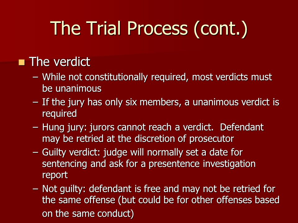 The Trial Process (cont.) The verdict The verdict –While not constitutionally required, most verdicts must be unanimous –If the jury has only six members, a unanimous verdict is required –Hung jury: jurors cannot reach a verdict.