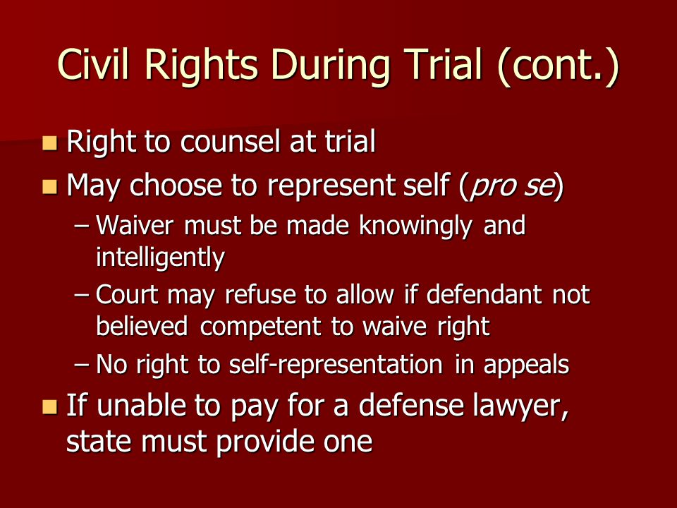 Civil Rights During Trial (cont.) Right to counsel at trial Right to counsel at trial May choose to represent self (pro se) May choose to represent self (pro se) –Waiver must be made knowingly and intelligently –Court may refuse to allow if defendant not believed competent to waive right –No right to self-representation in appeals If unable to pay for a defense lawyer, state must provide one If unable to pay for a defense lawyer, state must provide one