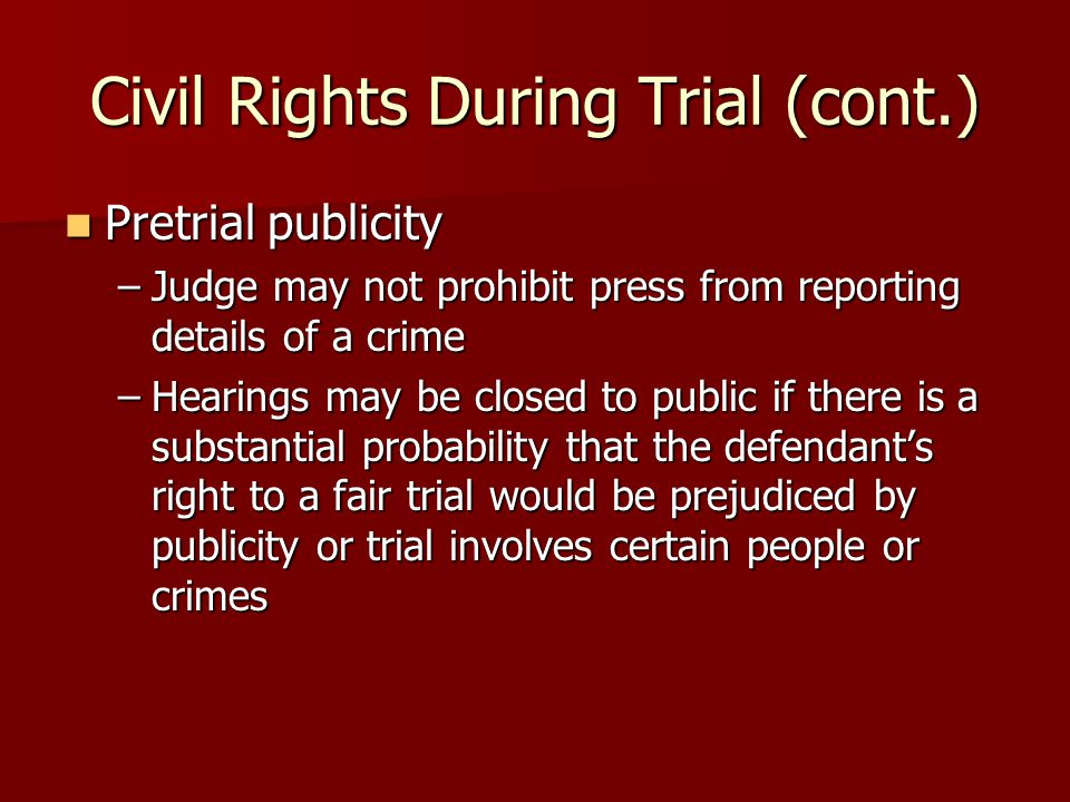 Civil Rights During Trial (cont.) Pretrial publicity Pretrial publicity –Judge may not prohibit press from reporting details of a crime –Hearings may be closed to public if there is a substantial probability that the defendant's right to a fair trial would be prejudiced by publicity or trial involves certain people or crimes