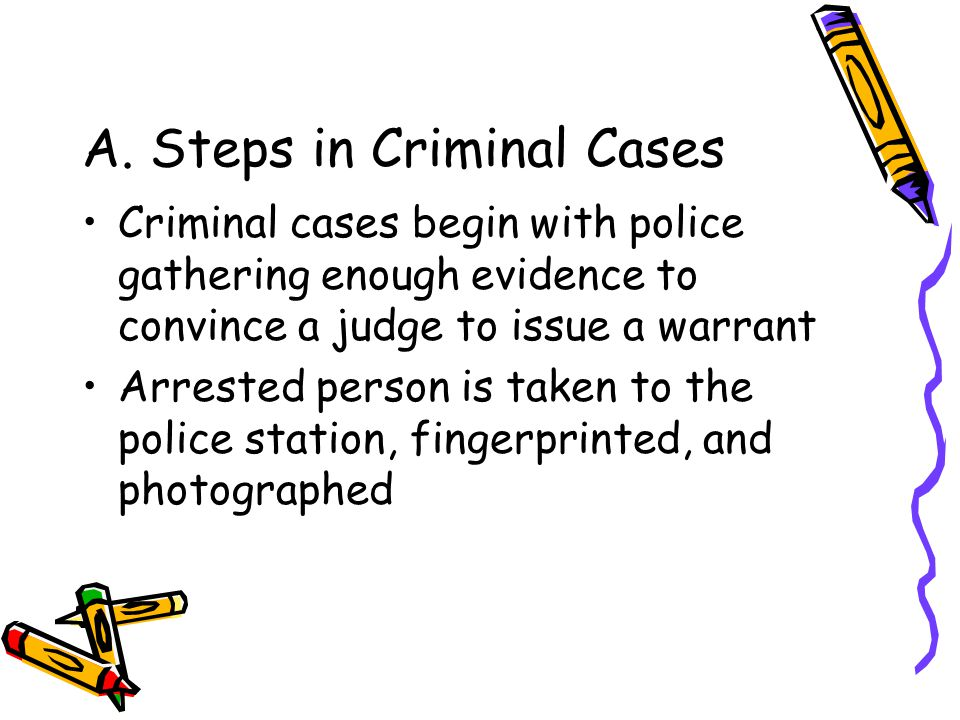 A. Steps in Criminal Cases Criminal cases begin with police gathering enough evidence to convince a judge to issue a warrant Arrested person is taken
