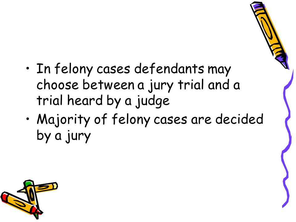 In felony cases defendants may choose between a jury trial and a trial heard by a judge Majority of felony cases are decided by a jury