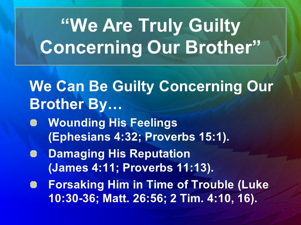 We Are Truly Guilty Concerning Our Brother We Can Be Guilty Concerning Our Brother By… Wounding His Feelings (Ephesians 4:32; Proverbs 15:1).