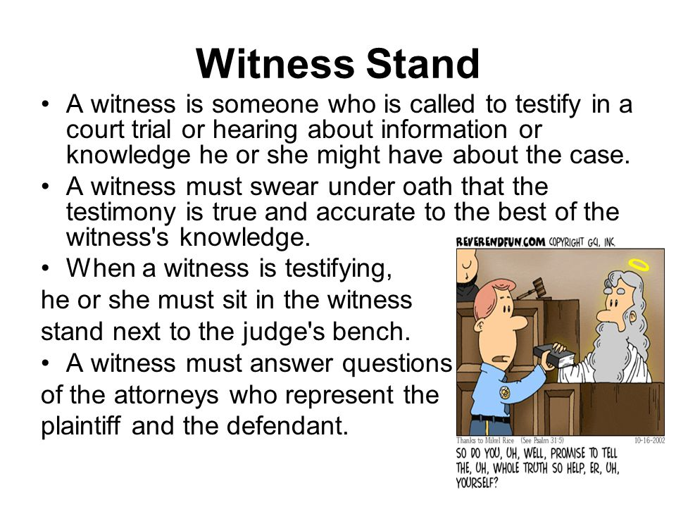 Witness Stand A witness is someone who is called to testify in a court trial or hearing about information or knowledge he or she might have about the case.