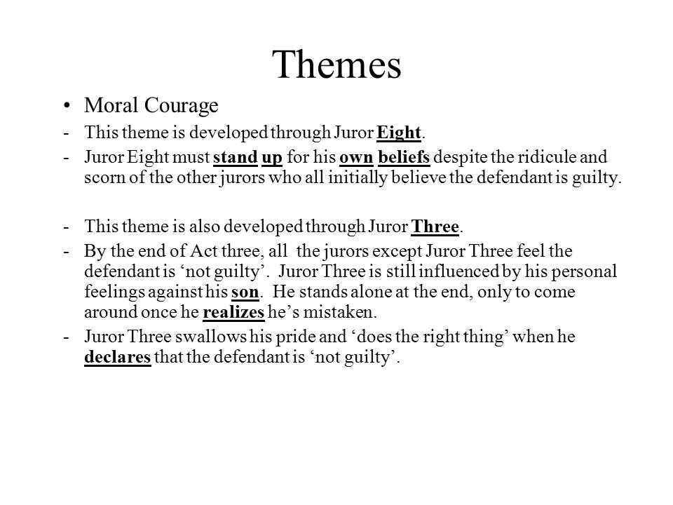 Themes Moral Courage -This theme is developed through Juror Eight. -Juror Eight must stand up for his own beliefs despite the ridicule and scorn of th
