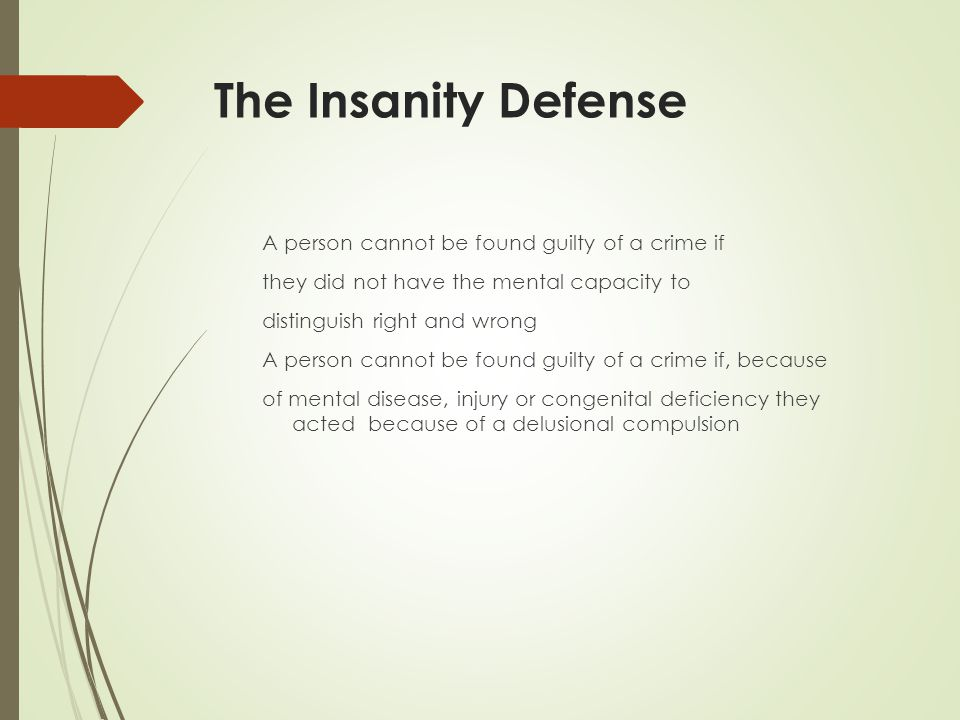 The Insanity Defense A person cannot be found guilty of a crime if they did not have the mental capacity to distinguish right and wrong A person cannot be found guilty of a crime if, because of mental disease, injury or congenital deficiency they acted because of a delusional compulsion