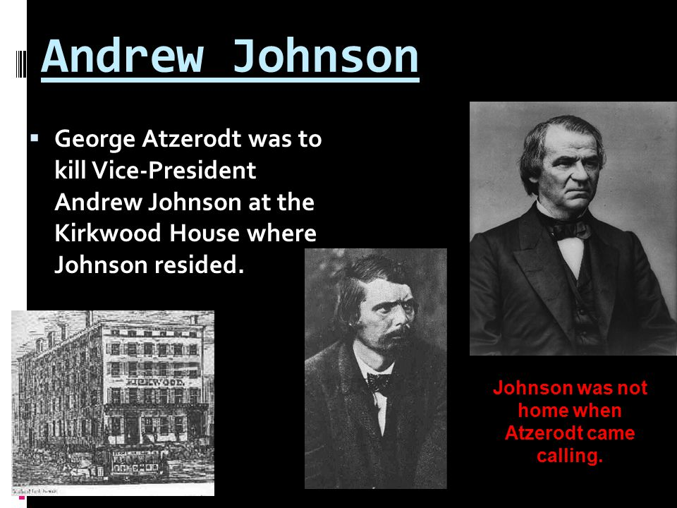 Andrew Johnson  George Atzerodt was to kill Vice-President Andrew Johnson at the Kirkwood House where Johnson resided.