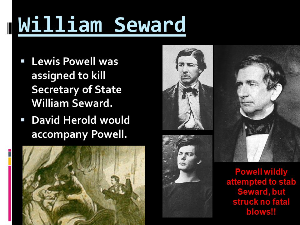 William Seward  Lewis Powell was assigned to kill Secretary of State William Seward.
