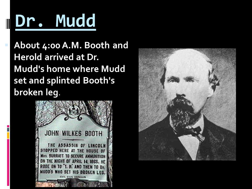 Dr. Mudd  About 4:00 A.M. Booth and Herold arrived at Dr.