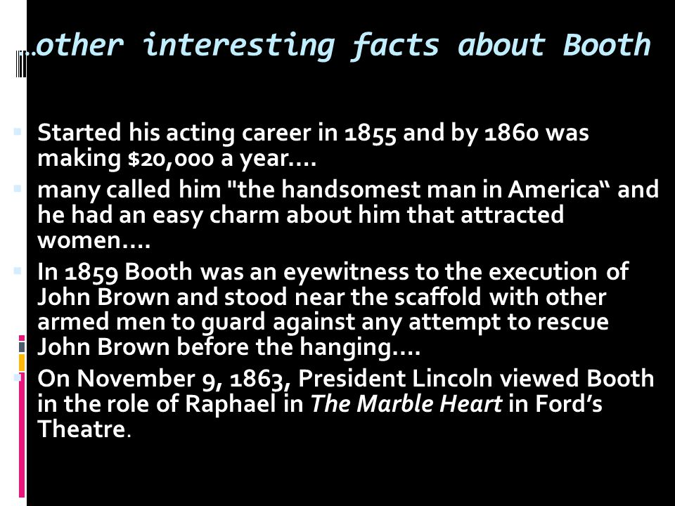 …other interesting facts about Booth  Started his acting career in 1855 and by 1860 was making $20,000 a year….