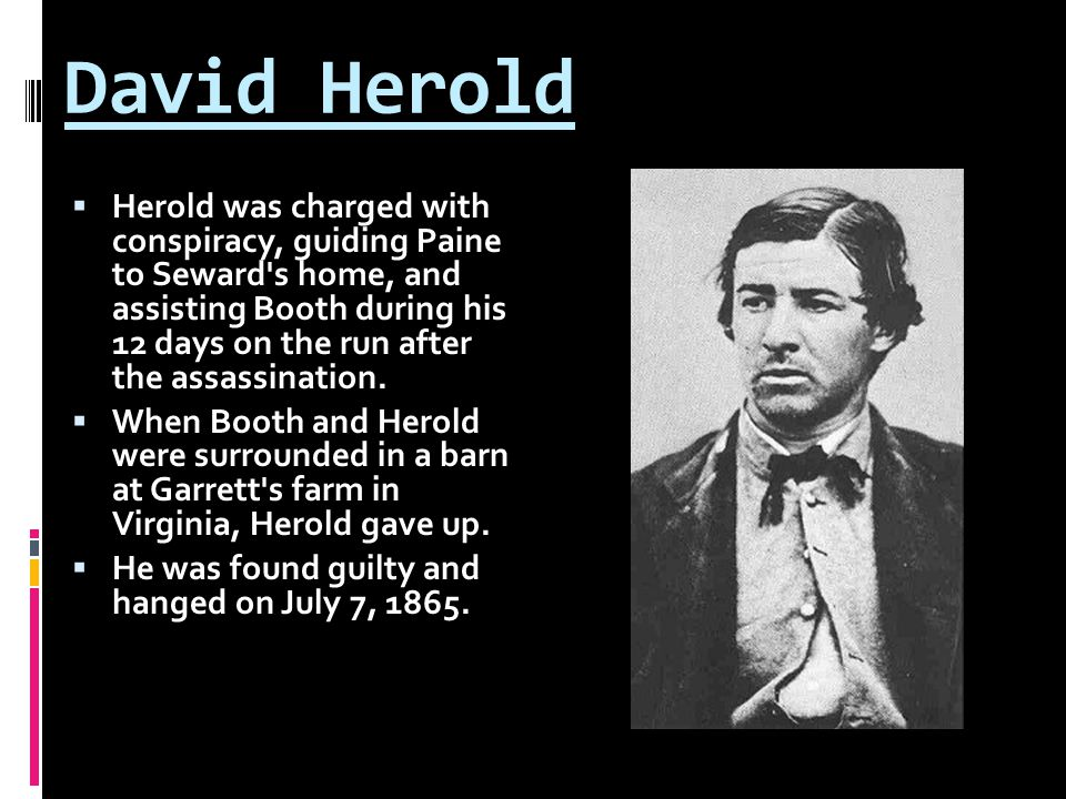 David Herold  Herold was charged with conspiracy, guiding Paine to Seward s home, and assisting Booth during his 12 days on the run after the assassination.