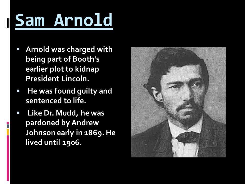 Sam Arnold  Arnold was charged with being part of Booth s earlier plot to kidnap President Lincoln.