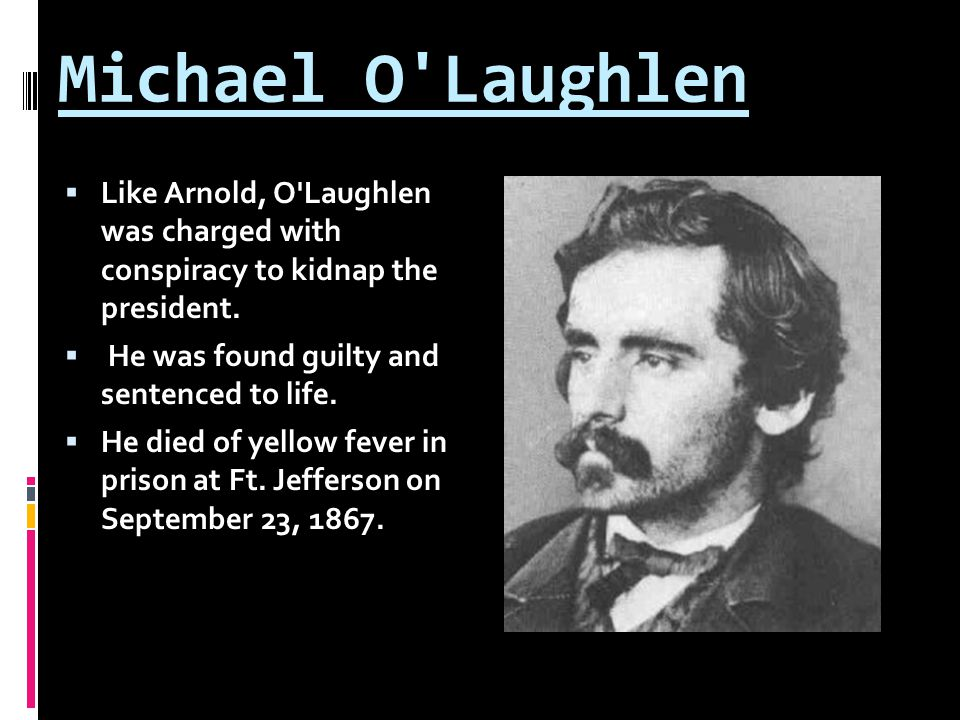 Michael O'Laughlen  Like Arnold, O'Laughlen was charged with conspiracy to kidnap the president.  He was found guilty and sentenced to life.  He di