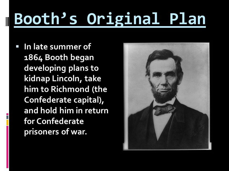 Booth's Original Plan  In late summer of 1864 Booth began developing plans to kidnap Lincoln, take him to Richmond (the Confederate capital), and hol
