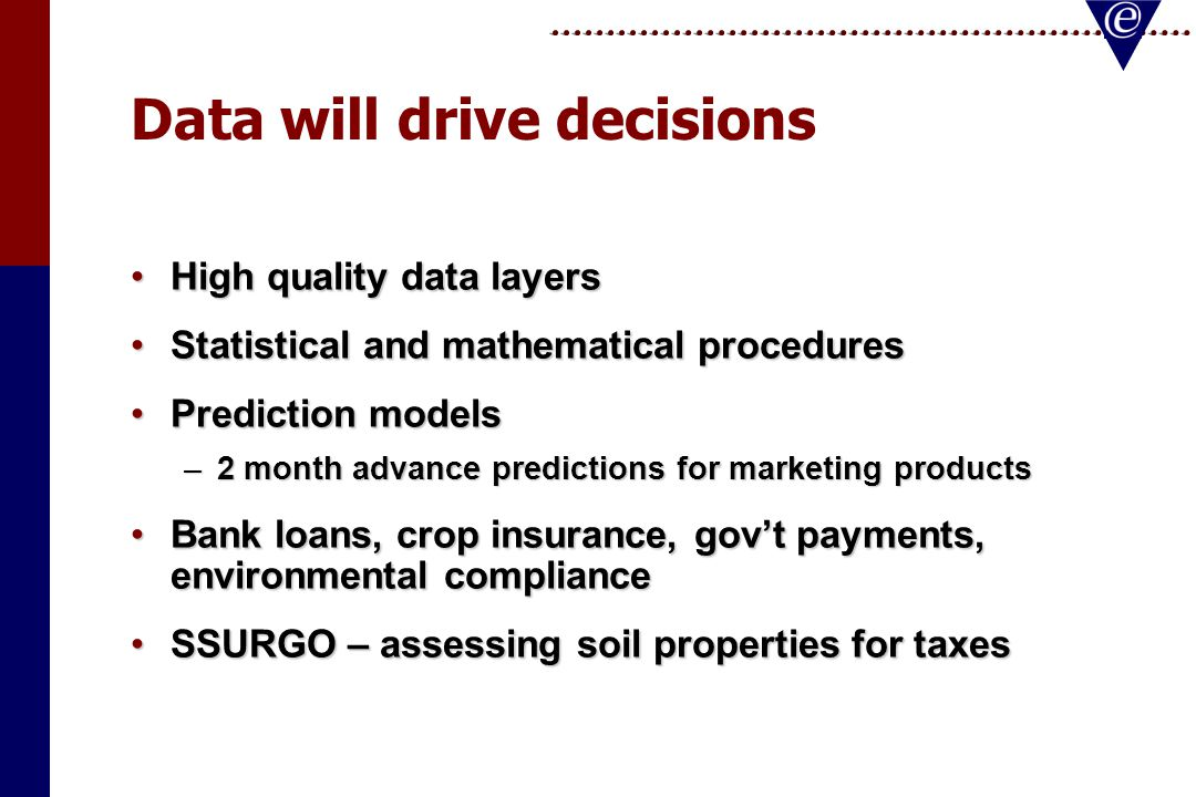 Data will drive decisions High quality data layersHigh quality data layers Statistical and mathematical proceduresStatistical and mathematical procedures Prediction modelsPrediction models –2 month advance predictions for marketing products Bank loans, crop insurance, gov't payments, environmental complianceBank loans, crop insurance, gov't payments, environmental compliance SSURGO – assessing soil properties for taxesSSURGO – assessing soil properties for taxes
