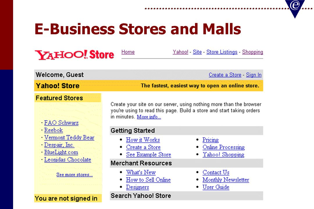 E-Business Stores and Malls Basic templates providedBasic templates provided Will get you up and going quicklyWill get you up and going quickly Easy to doEasy to do One-stop shop for everythingOne-stop shop for everything –Shopping Carts –Credit Card Transactions –Transportation –Security –Advertising and evaluation