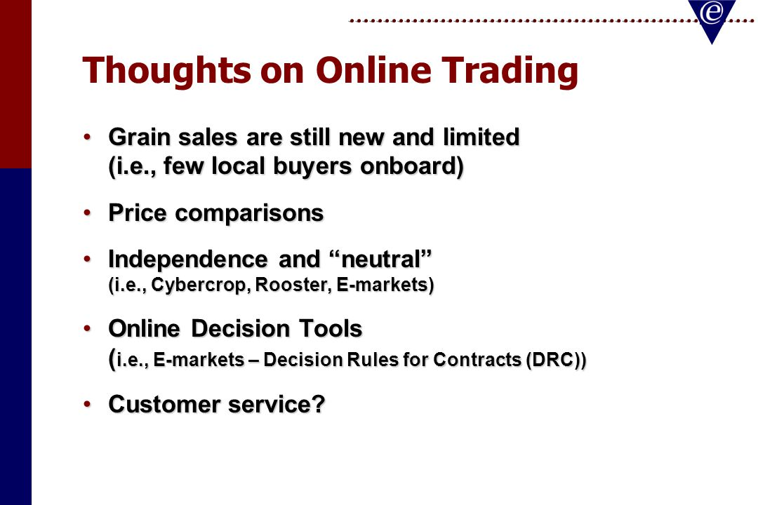 Thoughts on Online Trading Grain sales are still new and limited (i.e., few local buyers onboard)Grain sales are still new and limited (i.e., few local buyers onboard) Price comparisonsPrice comparisons Independence and neutral (i.e., Cybercrop, Rooster, E-markets)Independence and neutral (i.e., Cybercrop, Rooster, E-markets) Online Decision Tools ( i.e., E-markets – Decision Rules for Contracts (DRC))Online Decision Tools ( i.e., E-markets – Decision Rules for Contracts (DRC)) Customer service Customer service