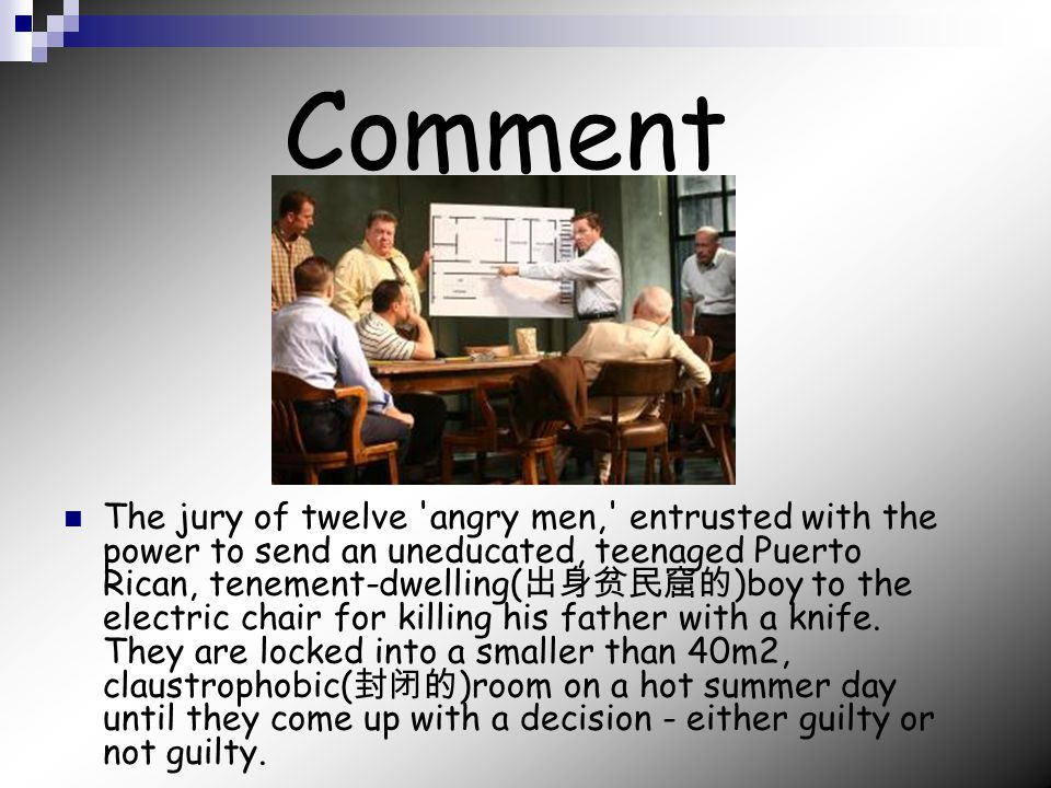 Comment The jury of twelve angry men, entrusted with the power to send an uneducated, teenaged Puerto Rican, tenement-dwelling( 出身贫民窟的 )boy to the electric chair for killing his father with a knife.