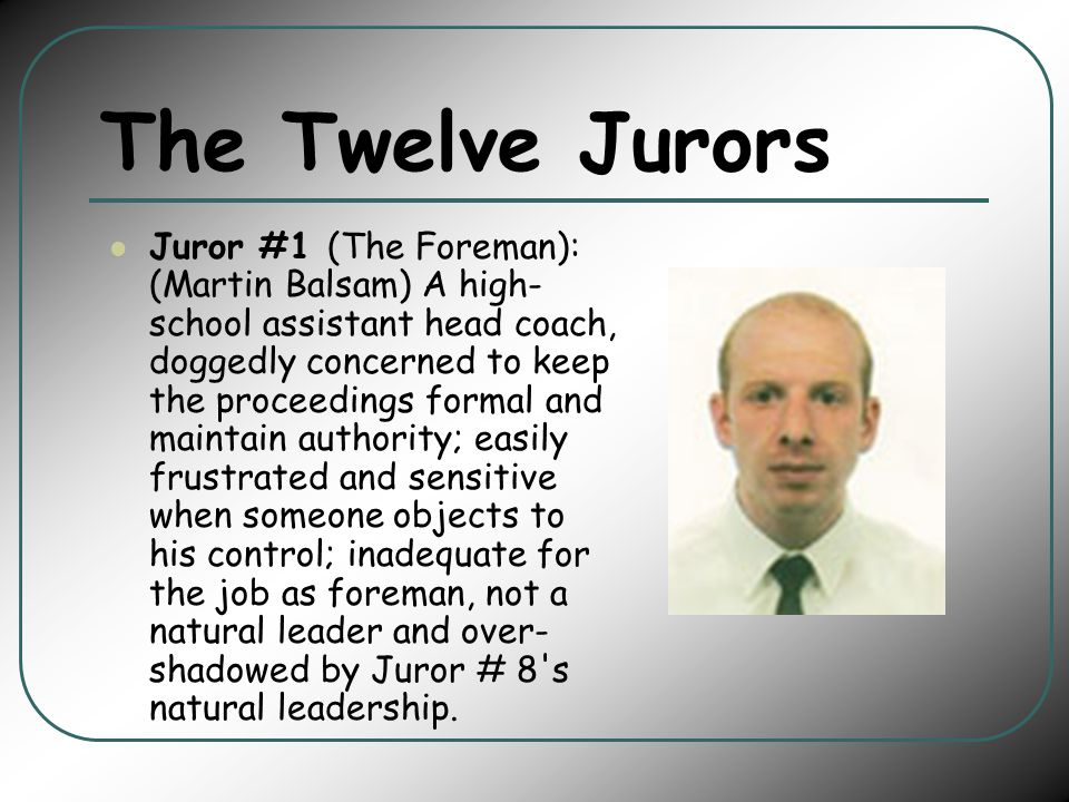 The Twelve Jurors Juror #1 (The Foreman): (Martin Balsam) A high- school assistant head coach, doggedly concerned to keep the proceedings formal and maintain authority; easily frustrated and sensitive when someone objects to his control; inadequate for the job as foreman, not a natural leader and over- shadowed by Juror # 8 s natural leadership.