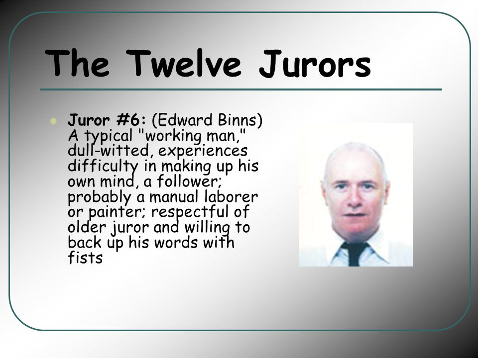The Twelve Jurors Juror #6: (Edward Binns) A typical working man, dull-witted, experiences difficulty in making up his own mind, a follower; probably a manual laborer or painter; respectful of older juror and willing to back up his words with fists