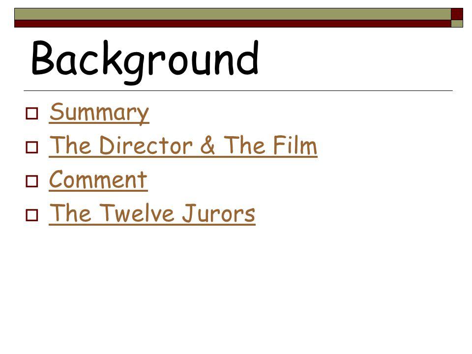 Background  Summary Summary  The Director & The Film The Director & The Film  Comment Comment  The Twelve Jurors The Twelve Jurors