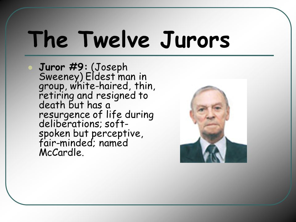 The Twelve Jurors Juror #9: (Joseph Sweeney) Eldest man in group, white-haired, thin, retiring and resigned to death but has a resurgence of life during deliberations; soft- spoken but perceptive, fair-minded; named McCardle.