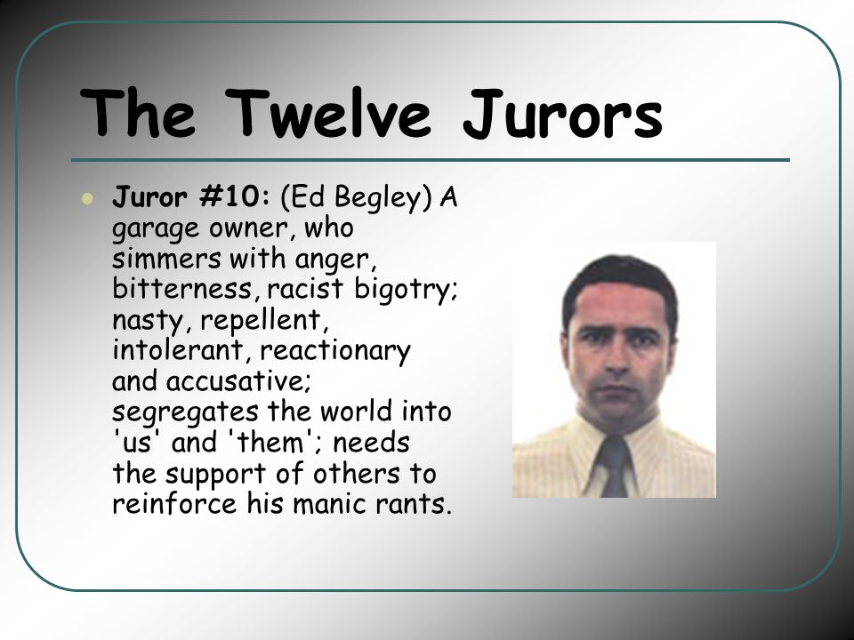 The Twelve Jurors Juror #10: (Ed Begley) A garage owner, who simmers with anger, bitterness, racist bigotry; nasty, repellent, intolerant, reactionary and accusative; segregates the world into us and them ; needs the support of others to reinforce his manic rants.