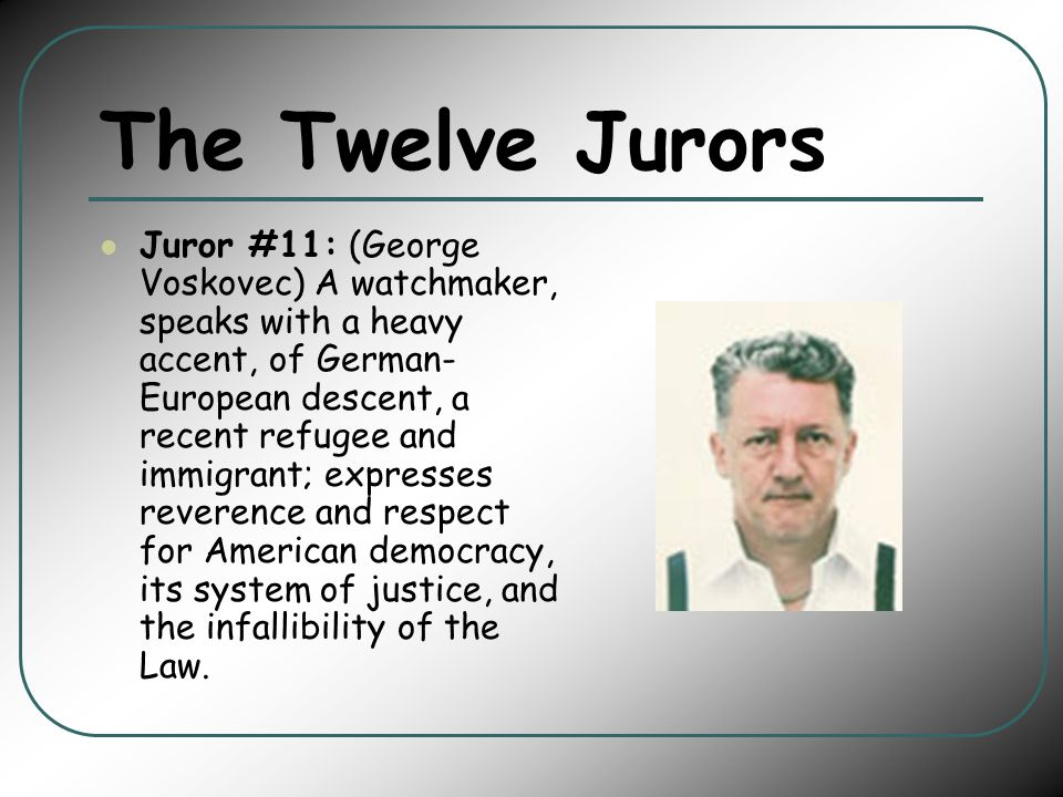The Twelve Jurors Juror #11: (George Voskovec) A watchmaker, speaks with a heavy accent, of German- European descent, a recent refugee and immigrant; expresses reverence and respect for American democracy, its system of justice, and the infallibility of the Law.