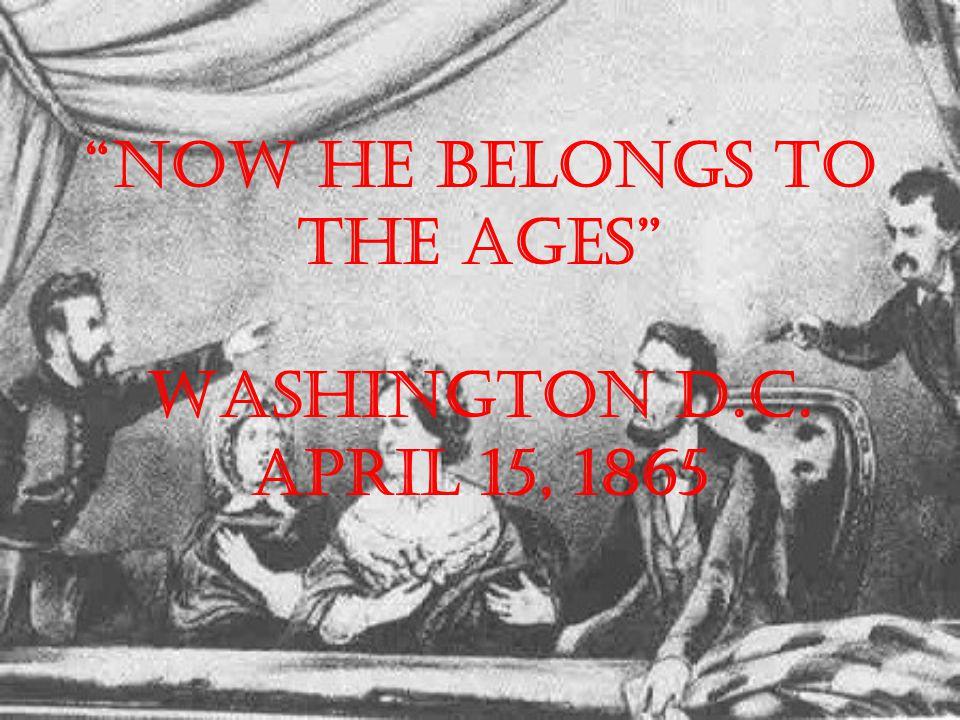 Now he belongs to the ages Washington D.C. April 15, 1865