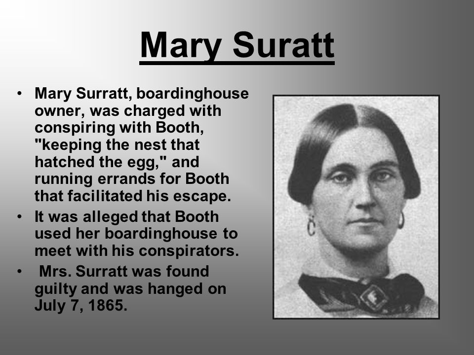 Mary Suratt Mary Surratt, boardinghouse owner, was charged with conspiring with Booth, keeping the nest that hatched the egg, and running errands for Booth that facilitated his escape.