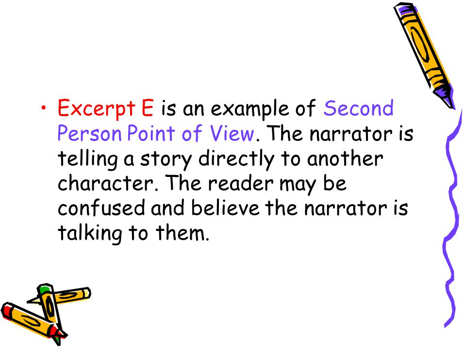 Excerpt E is an example of Second Person Point of View. The narrator is telling a story directly to another character. The reader may be confused and