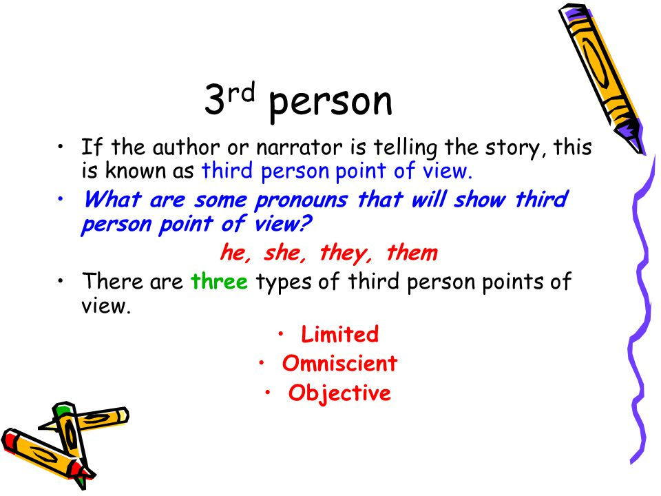 3 rd person If the author or narrator is telling the story, this is known as third person point of view.