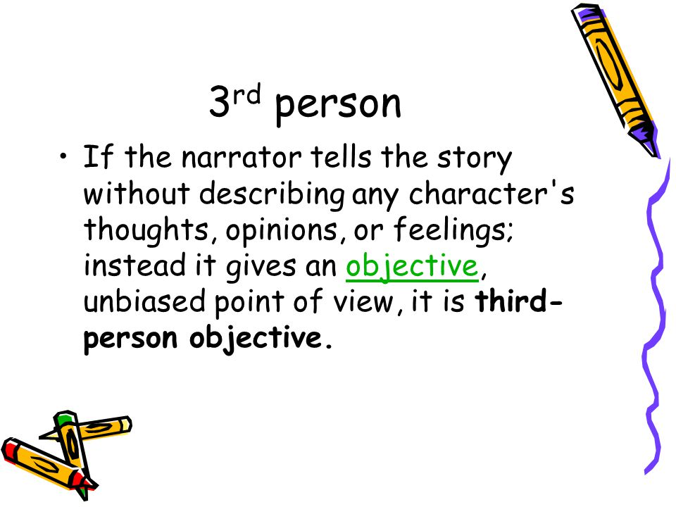 3 rd person If the narrator tells the story without describing any character s thoughts, opinions, or feelings; instead it gives an objective, unbiased point of view, it is third- person objective.objective