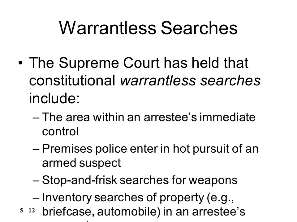 Warrantless Searches The Supreme Court has held that constitutional warrantless searches include: –The area within an arrestee's immediate control –Premises police enter in hot pursuit of an armed suspect –Stop-and-frisk searches for weapons –Inventory searches of property (e.g., briefcase, automobile) in an arrestee's possession –Consensual searches 5 - 12