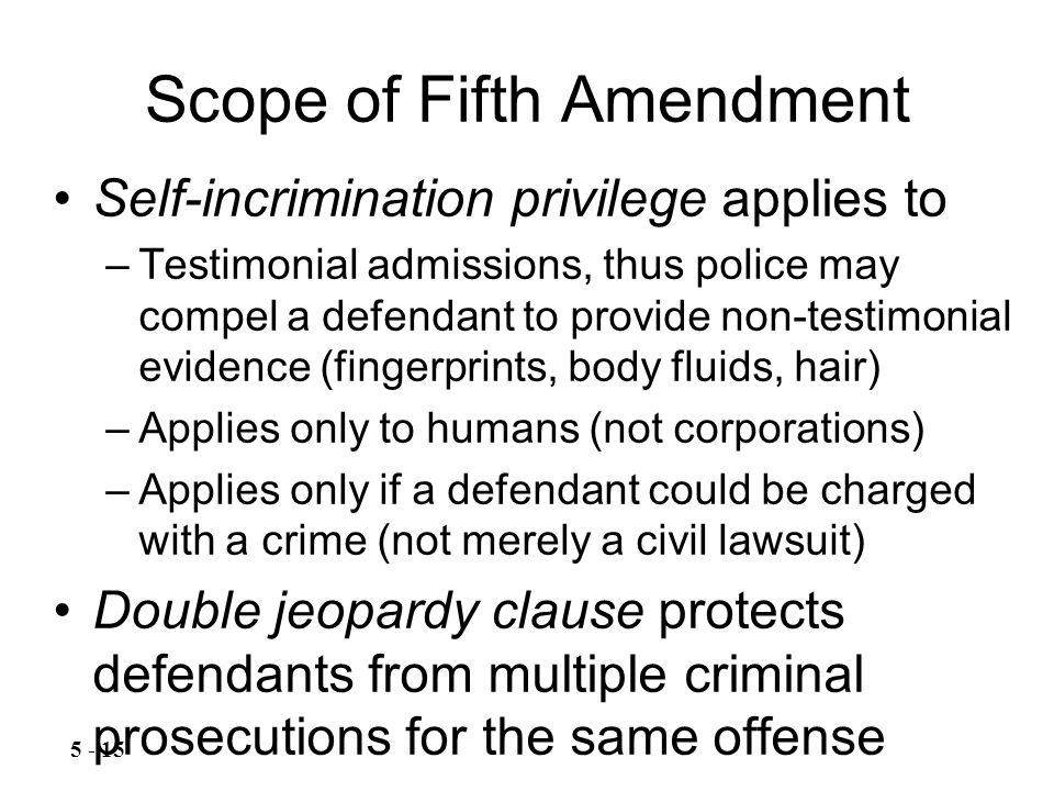Scope of Fifth Amendment Self-incrimination privilege applies to –Testimonial admissions, thus police may compel a defendant to provide non-testimonial evidence (fingerprints, body fluids, hair) –Applies only to humans (not corporations) –Applies only if a defendant could be charged with a crime (not merely a civil lawsuit) Double jeopardy clause protects defendants from multiple criminal prosecutions for the same offense 5 - 15