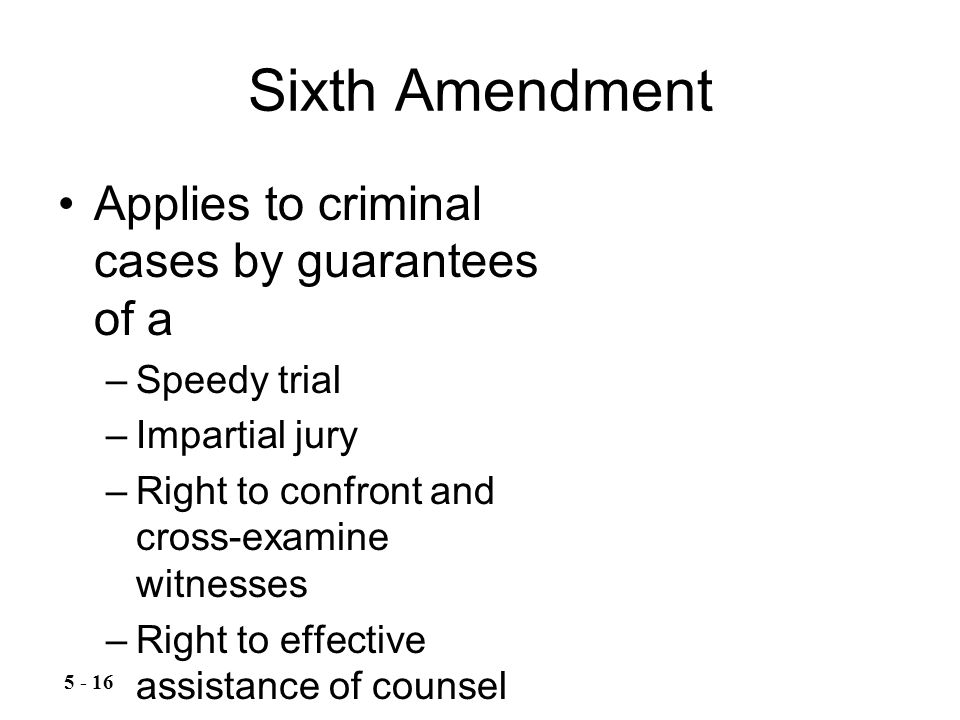 Sixth Amendment Applies to criminal cases by guarantees of a –Speedy trial –Impartial jury –Right to confront and cross-examine witnesses –Right to effective assistance of counsel 5 - 16
