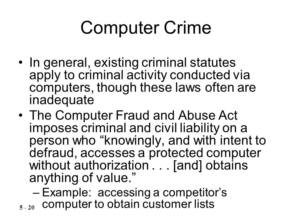 Computer Crime In general, existing criminal statutes apply to criminal activity conducted via computers, though these laws often are inadequate The Computer Fraud and Abuse Act imposes criminal and civil liability on a person who knowingly, and with intent to defraud, accesses a protected computer without authorization...