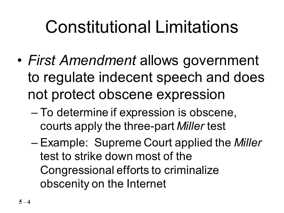 Constitutional Limitations First Amendment allows government to regulate indecent speech and does not protect obscene expression –To determine if expression is obscene, courts apply the three-part Miller test –Example: Supreme Court applied the Miller test to strike down most of the Congressional efforts to criminalize obscenity on the Internet 5 - 4
